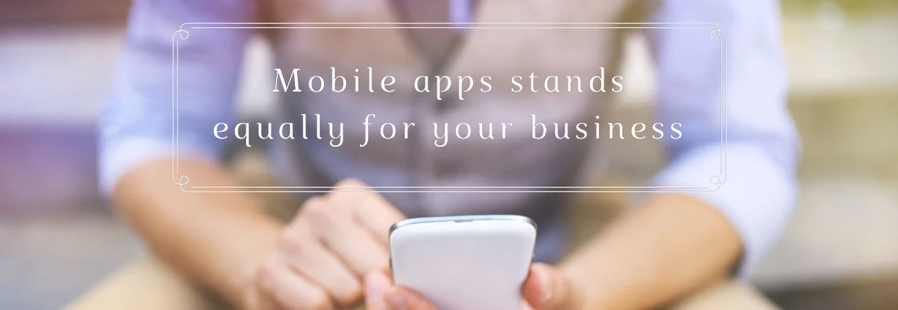 Mobile apps stands equally for your business