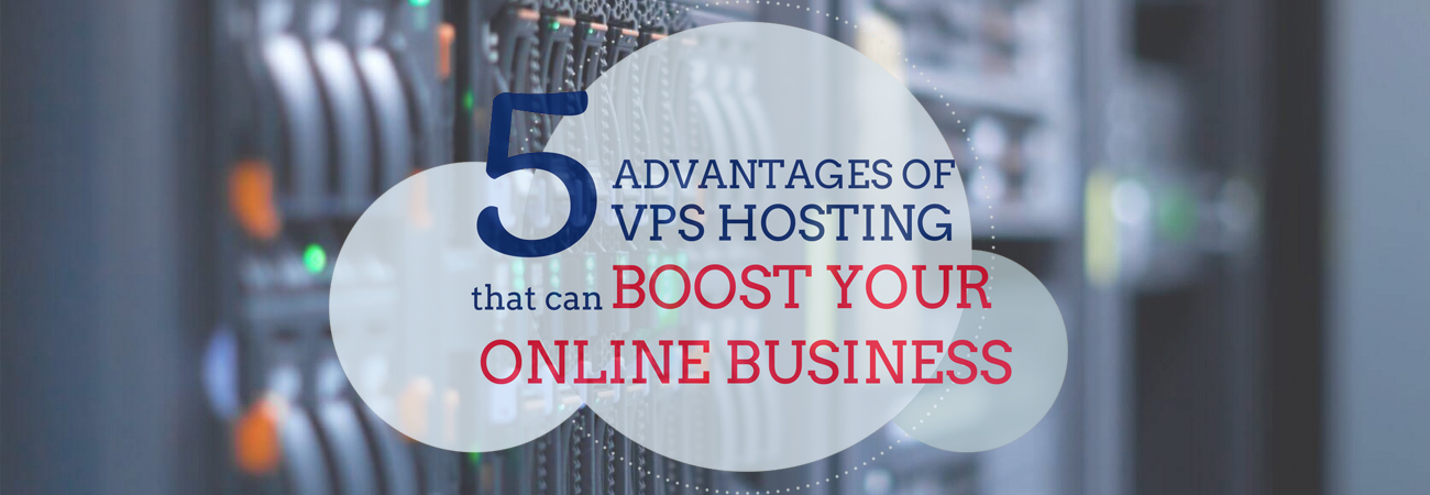 5 Advantages of VPS Hosting that Can Boost Your Online Business